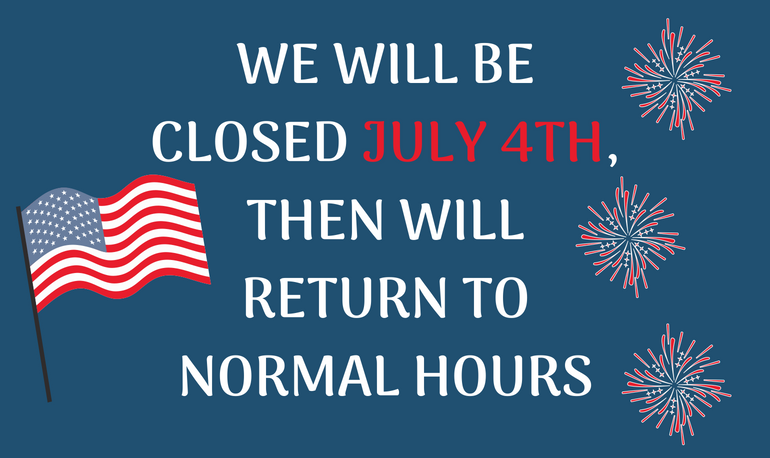 WE WILL BE CLOSED JULY 4TH, THEN WILL RETURN TO NORMAL HOURS.png